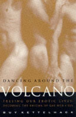 [Dancing Around the Volcano: Freeing Our Erotic Lives - Decoding the Enigma of Gay Men and Sex] (By: Guy Kettelhack) [published: December, 1997]