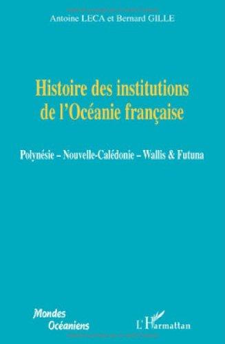 Histoire des institutions de l'Océanie française : Polynésie, Nouvelle-Calédonie, Wallis & Futuna
