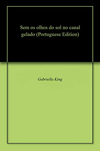 Sem os olhos do sol no canal gelado (Portuguese Edition) por Gabriella King