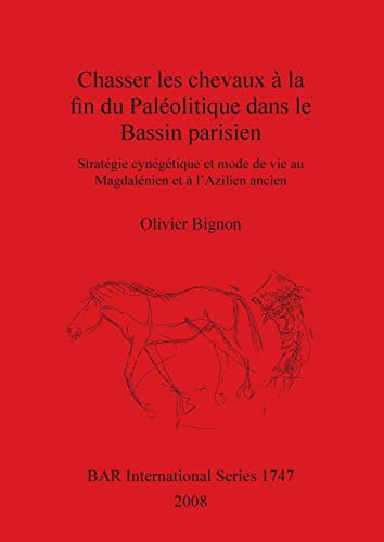 Chasser les chevaux à la fin du Paléolitique dans le Bassin parisien: Stratégie cynégétique et mode de vie au Magdalénien et à l'Azilien ancien: ... Reports British Series, Band 1747)