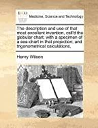 The description and use of that most excellent invention, call'd the globular chart: with a specimen of a sea-chart in that projection; and trigonometrical calculations,