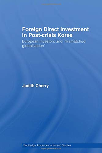 Foreign Direct Investment in Post-Crisis Korea (Routledge Advances in Korean Studies) -