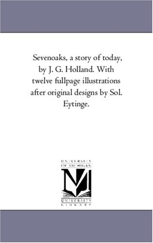 Sevenoaks, a story of today, by J. G. Holland. With twelve fullpage illustrations after original designs by Sol. Eytinge. by Michigan Historical Reprint Series (2005-12-21)