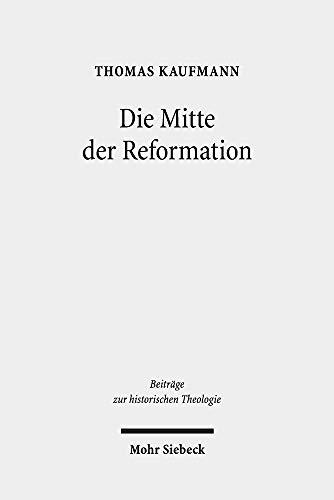 Die Mitte der Reformation: Eine Studie zu Buchdruck und Publizistik im deutschen Sprachgebiet, zu ihren Akteuren und deren Strategien, Inszenierungs- ... (Beiträge zur historischen Theologie)
