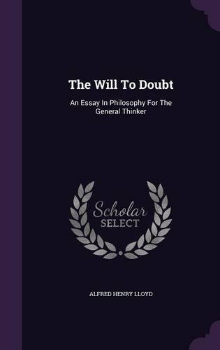 The Will To Doubt: An Essay In Philosophy For The General Thinker