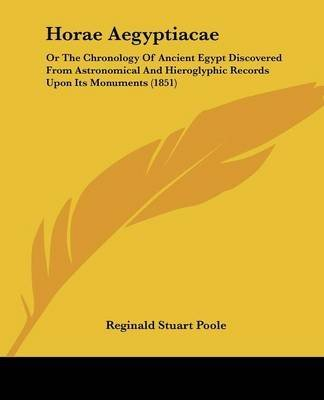 [Horae Aegyptiacae: Or The Chronology Of Ancient Egypt Discovered From Astronomical And Hieroglyphic Records Upon Its Monuments (1851)] (By: Reginald Stuart Poole) [published: March, 2009]