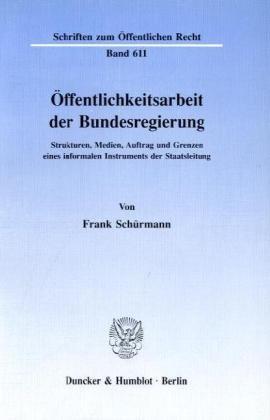 Ã-ffentlichkeitsarbeit der Bundesregierung.: Strukturen, Medien, Auftrag und Grenzen eines informalen Instruments der Staatsleitung. by Frank Schürmann (1992-09-05)