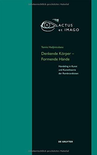 """Denkende Körper – Formende Hände: Handeling in Kunst und Kunsttheorie der """"Rembrandtisten"""" (Actus et Imago, Band 18)"""