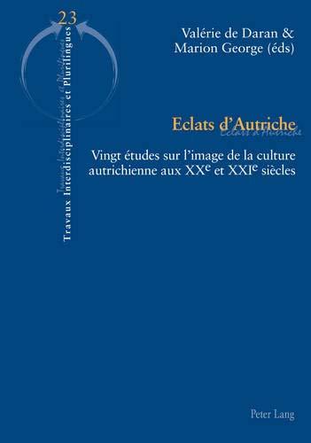 Eclats d'Autriche: Vingt études sur l'image de la culture autrichienne aux XXe et XXIe siècles (Travaux interdisciplinaires et plurilingues, Band 23)