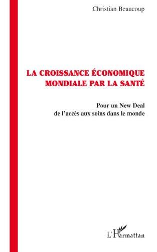 La croissance économique par la santé: Pour un New Deal de l'accès aux soins dans le monde par Christian Beaucoup