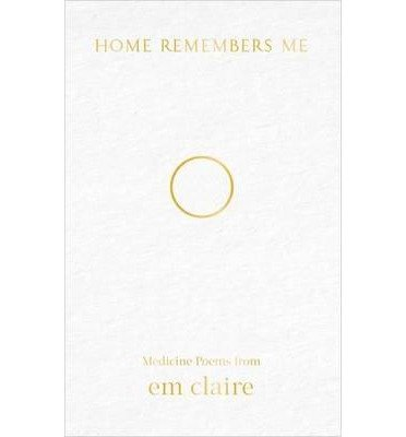 home-remembers-me-medicine-poems-from-em-claire-by-author-em-claire-march-2014
