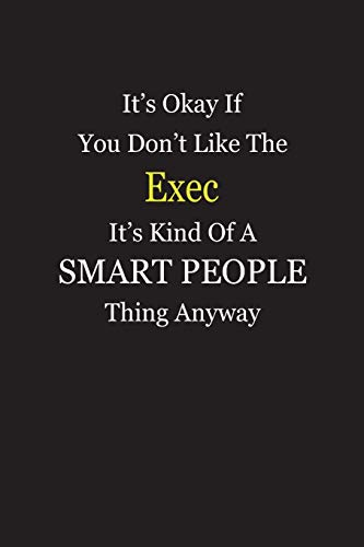 It S Okay If You Don T Like The Exec It S Kind Of A Smart People Thing Anyway Blank Lined Notebook Journal