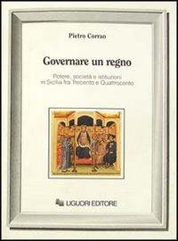 Governare un regno. Potere, societ e istituzioni in Sicilia fra Trecento e Quattrocento