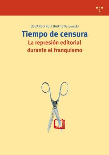 Tiempo de censura : la represión editorial durante el franquismo por Eduardo (coord.) Ruiz Bautista