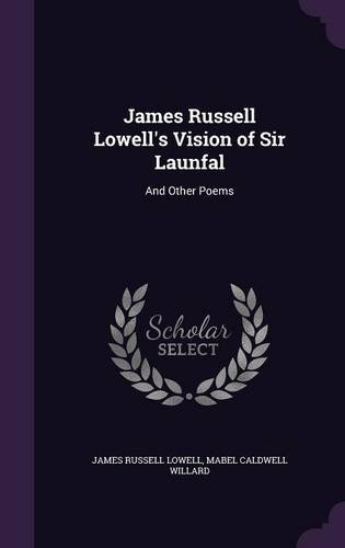 James Russell Lowell's Vision of Sir Launfal: And Other Poems