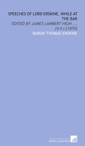 Speeches of Lord Erskine, while at the bar: Edited by James Lambert High ... (v.4 ) [1870]