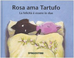 Rosa ama Tartufo. La felicità è essere in due. Ediz. illustrata