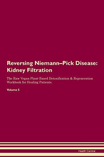 Reversing Niemann-Pick Disease: Kidney Filtration The Raw Vegan Plant-Based Detoxification & Regeneration Workbook for Healing Patients.Volume 5