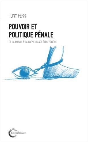 Pouvoir et politique pénale : De la prison à la surveillance électronique par Tony Ferri