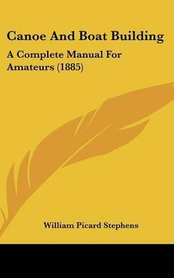 [Canoe and Boat Building: A Complete Manual for Amateurs (1885)] (By: William Picard Stephens) [published: February, 2009]