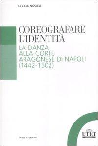 Coreografare l'identità. La danza alla corte Aragonese di Napoli (1442-1502) (Tracce di Tersicore)