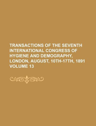 Transactions of the Seventh International Congress of Hygiene and Demography, London, August, 10th-17th, 1891 Volume 13