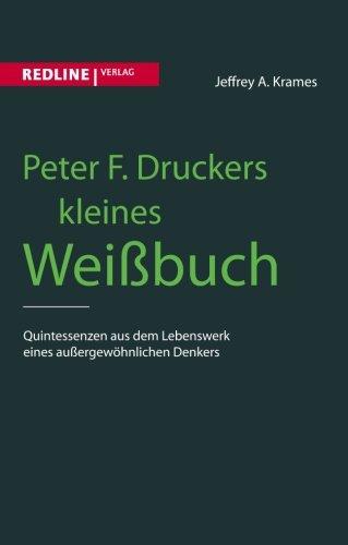 Peter F. Druckers kleines Weißbuch: Quintessenzen Aus Dem Leben Eines Außergewöhnlichen Denkers