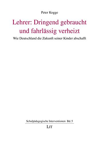 Lehrer: Dringend gebraucht und fahrlässig verheizt: Wie Deutschland die Zukunft seiner Kinder abschafft (Schulpädagogische Interventionen)