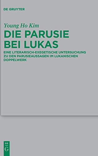 Die Parusie bei Lukas: Eine literarisch-exegetische Untersuchung zu den Parusieaussagen im lukanischen Doppelwerk (Beihefte zur Zeitschrift für die neutestamentliche Wissenschaft, Band 217)