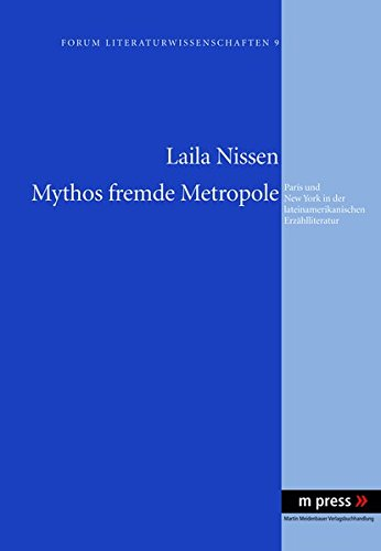 Mythos Fremde Metropole: Paris Und New York in Der Lateinamerikanischen Erzaehlliteratur