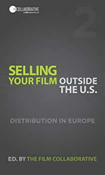 Selling Your Film Outside the U.S.: Digital Distribution in Europe (English Edition) di [The Film Collaborative]