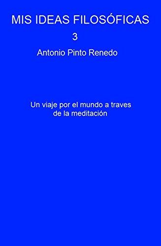 MIS IDEAS FILOSÓFICAS 3 : Un viaje por el mundo a traves de la meditación por Antonio Pinto Renedo