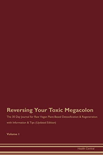 Reversing Your Toxic Megacolon: The 30 Day Journal for Raw Vegan Plant-Based Detoxification & Regeneration with Information & Tips (Updated Edition) Volume 1
