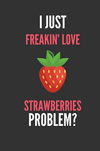 I Just Freakin' Love Strawberries: Funny Strawberry Fruit Lover's Lined Notebook Journal 110 Pages Great Gift -