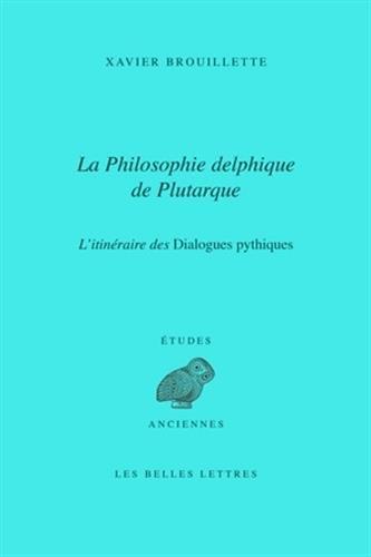 La Philosophie delphique de Plutarque. L'itinéraire des Dialogues pythiques par Xavier Brouillette