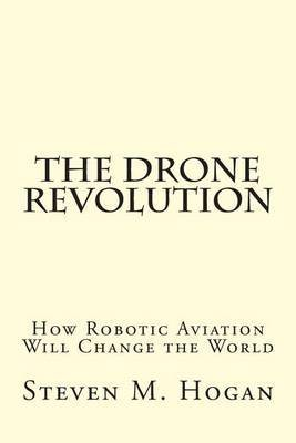 [(The Drone Revolution : How Robotic Aviation Will Change the World)] [By (author) Steven M Hogan] published on (April, 2015)