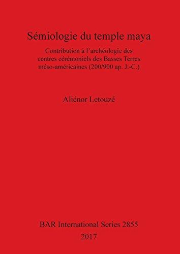Sémiologie du temple maya: Contribution à l'archéologie des centres cérémoniels des Basses Terres méso-américaines (200/900 ap. J.-C.) (BAR International Series) par Aliénor Letouzé