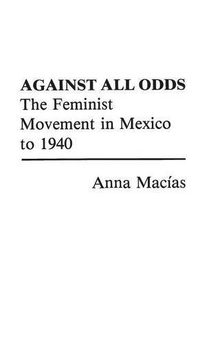 Against All Odds: The Feminist Movement in Mexico to 1940 (Contributions in Women's Studies) by Anna Macias (1982-04-27)