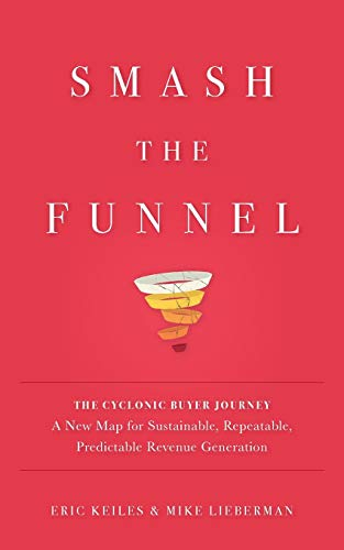 Smash the Funnel: The Cyclonic Buyer Journey--A New Map for Sustainable, Repeatable, Predictable Revenue Generation