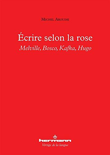 Écrire selon la rose: Melville, Bosco, Kafka, Hugo