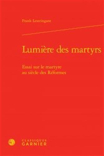Lumière des martyrs : Essai sur le martyre au siècle des Réformes par Frank Lestringant