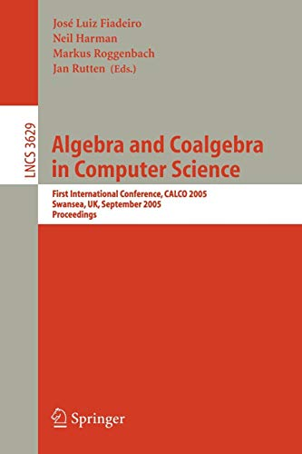 Algebra and Coalgebra in Computer Science: First International Conference, CALCO 2005, Swansea, UK, September 3-6, 2005, Proceedings (Lecture Notes in Computer Science, Band 3629)