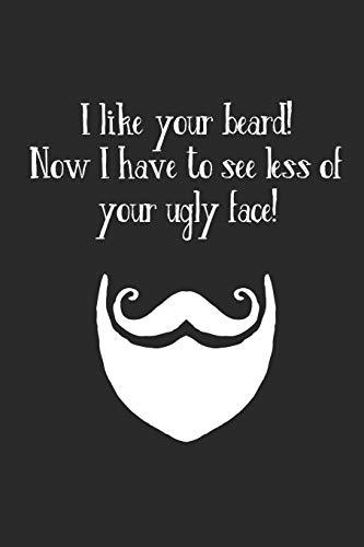 I Like Your Beard! Now I Have To See Less Of Your Ugly Face!: Ich Mag Deinen Bart. Notizbuch / Tagebuch / Heft mit Linierten Seiten. Notizheft mit Linien, Journal, Planer für Termine oder To-Do-Liste. - Linien Hipster
