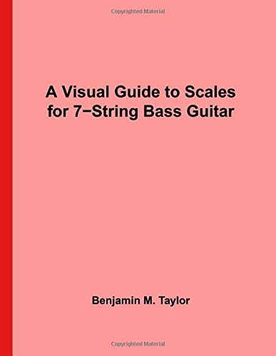 A Visual Guide to Scales for 7-String Bass Guitar: A Reference Text for Classical, Modal, Blues, Jazz and Exotic Scales (Fingerboard Charts for ... and Exotic Scales on Stringed Instruments) (7-string E-bass)