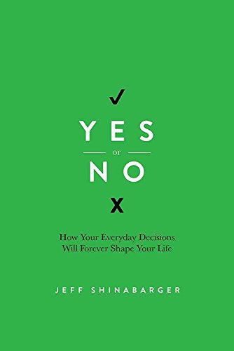 yes-or-no-how-your-everyday-decisions-will-forever-shape-your-life-by-author-jeff-shinabarger-publis