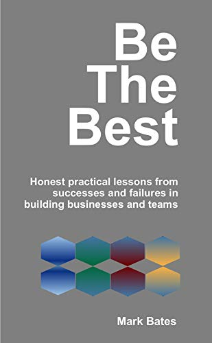 Be the Best: Honest practical lessons from successes and failures in  building businesses and teams