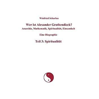 Wer ist Alexander Grothendieck? Anarchie, Mathematik, Spiritualität, Einsamkeit - Eine Biographie : Teil 3: Spiritualität