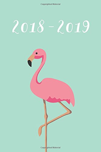 2018-2019: Daily Monthly & Weekly Academic Student Planner | 2018-2019: Flamingo, August 2018 - July 2019, 6