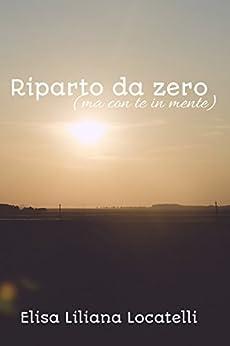 Riparto da zero: (ma con te in mente) (Power of love saga Vol. 1) di [Locatelli, Elisa Liliana]