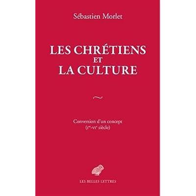 Les Chrétiens et la culture: Conversion d'un concept (Ier-VIe siècle)
